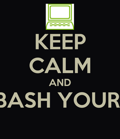 Poster: KEEP CALM AND BASH YOUR