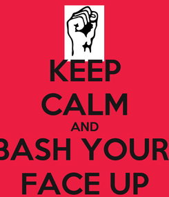 Poster: KEEP CALM AND BASH YOUR  FACE UP