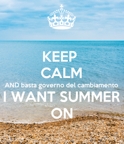 Poster: KEEP  CALM AND basta governo del cambiamento  I WANT SUMMER ON