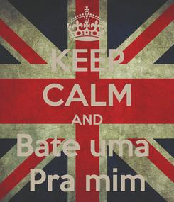 Poster: KEEP CALM AND Bate uma  Pra mim