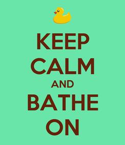 Poster: KEEP CALM AND BATHE ON
