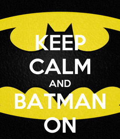 Poster: KEEP CALM AND BATMAN ON