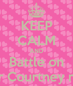 Poster: KEEP CALM AND Battle on for Courtney ray