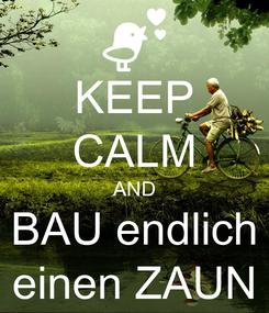 Poster: KEEP CALM AND BAU endlich einen ZAUN