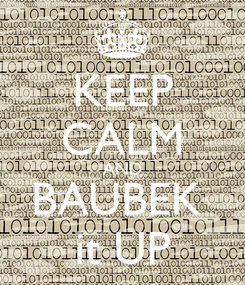 Poster: KEEP CALM AND BAUBEK  it UP