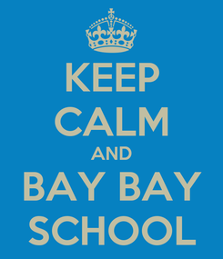 Poster: KEEP CALM AND BAY BAY SCHOOL