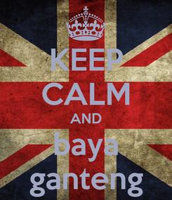 Poster: KEEP CALM AND baya ganteng