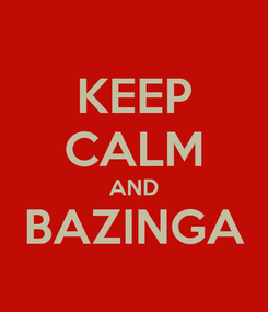 Poster: KEEP CALM AND BAZINGA