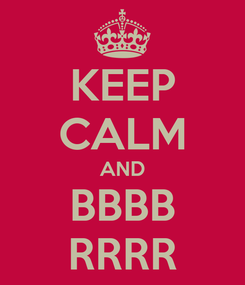 Poster: KEEP CALM AND BBBB RRRR