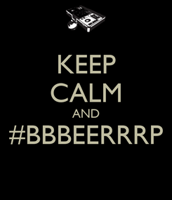 Poster: KEEP CALM AND #BBBEERRRP