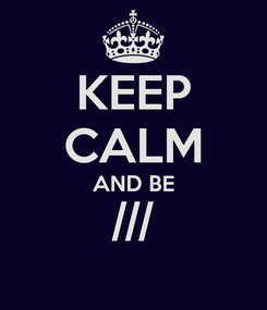 Poster: KEEP CALM AND BE ///