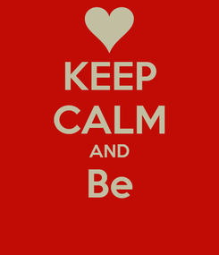 Poster: KEEP CALM AND Be