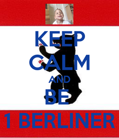 Poster: KEEP CALM AND BE  1 BERLINER