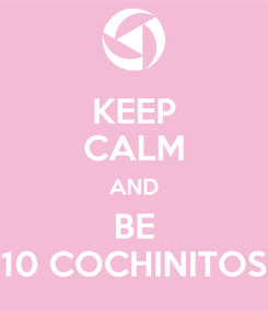 Poster: KEEP CALM AND BE 10 COCHINITOS