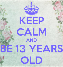 Poster: KEEP CALM AND BE 13 YEARS OLD