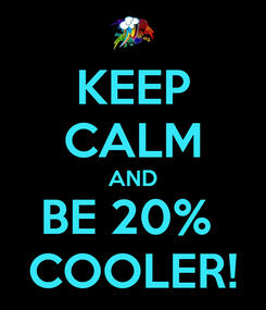 Poster: KEEP CALM AND BE 20%  COOLER!