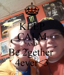Poster: KEEP CALM AND Be 2gether  4ever<3