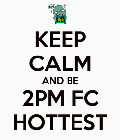 Poster: KEEP CALM AND BE 2PM FC HOTTEST