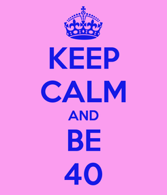 Poster: KEEP CALM AND BE 40