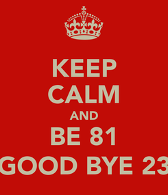 Poster: KEEP CALM AND BE 81 (GOOD BYE 23)