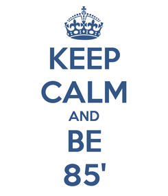 Poster: KEEP CALM AND BE 85'