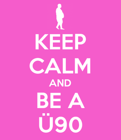 Poster: KEEP CALM AND BE A Ü90