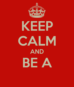 Poster: KEEP CALM AND BE A