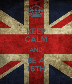 Poster: KEEP CALM AND BE A 16TH