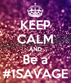 Poster: KEEP CALM AND Be a #1SAVAGE