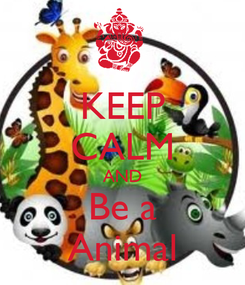 Poster: KEEP CALM AND Be a Animal