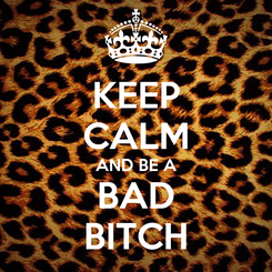 Poster: KEEP CALM AND BE A BAD BITCH