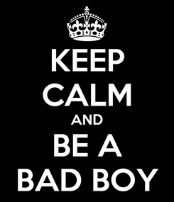 Poster: KEEP CALM AND BE A BAD BOY