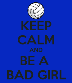 Poster: KEEP CALM AND BE A  BAD GIRL