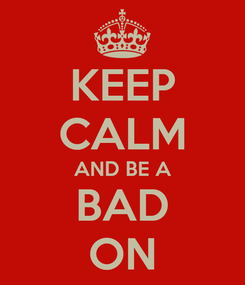 Poster: KEEP CALM AND BE A BAD ON
