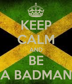 Poster: KEEP CALM AND BE A BADMAN