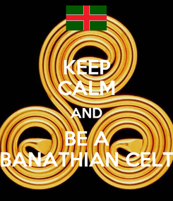 Poster: KEEP CALM AND BE A BANATHIAN CELT