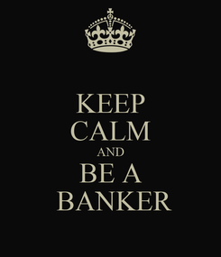 Poster: KEEP CALM AND BE A  BANKER