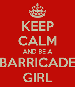 Poster: KEEP CALM AND BE A BARRICADE GIRL