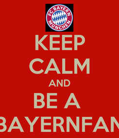 Poster: KEEP CALM AND BE A  BAYERNFAN
