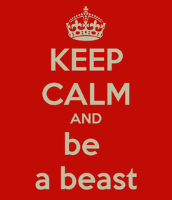 Poster: KEEP CALM AND be  a beast