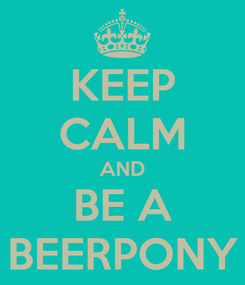 Poster: KEEP CALM AND BE A BEERPONY