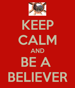 Poster: KEEP CALM AND BE A  BELIEVER