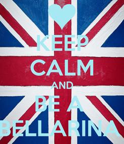 Poster: KEEP CALM AND BE A  BELLARINA