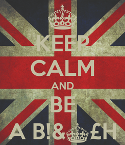 Poster: KEEP CALM AND BE A B!&§£H