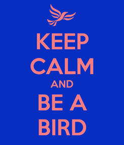 Poster: KEEP CALM AND BE A BIRD