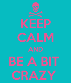 Poster: KEEP CALM AND BE A BIT  CRAZY