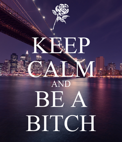 Poster: KEEP CALM AND BE A BITCH