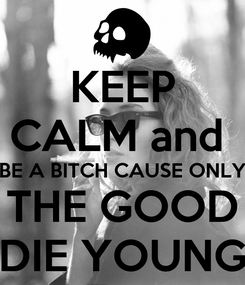 Poster: KEEP CALM and  BE A BITCH CAUSE ONLY THE GOOD DIE YOUNG