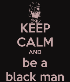Poster: KEEP CALM AND be a black man