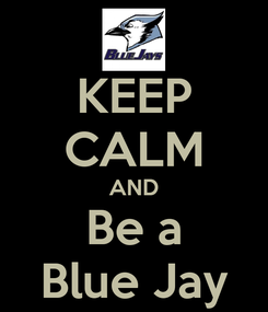 Poster: KEEP CALM AND Be a Blue Jay